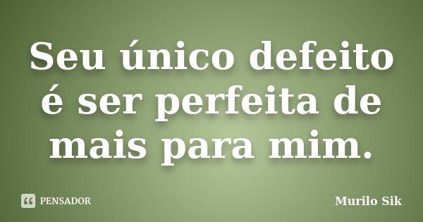 Seu único defeito é ser perfeita de mais para mim.... Frase de Murilo Sik.