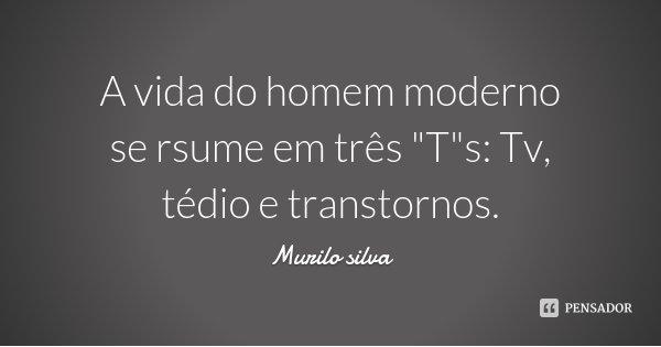 """A vida do homem moderno se rsume em três """"T""""s: Tv, tédio e transtornos.... Frase de Murilo silva."""