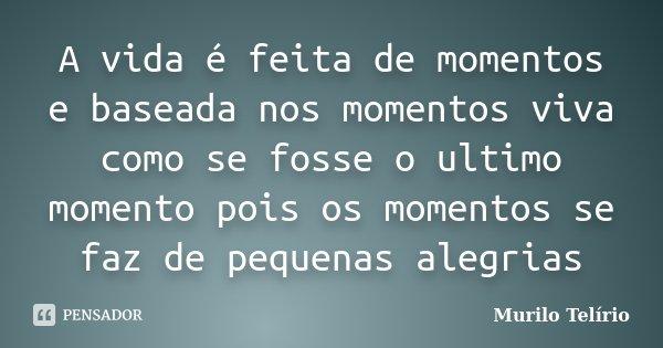 A vida é feita de momentos e baseada nos momentos viva como se fosse o ultimo momento pois os momentos se faz de pequenas alegrias... Frase de Murilo Telírio.