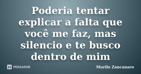 Poderia tentar explicar a falta que você me faz, mas silencio e te busco dentro de mim... Frase de Murilo Zancanaro.