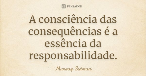 A consciência das consequências é a essência da responsabilidade.... Frase de Murray Sidman.