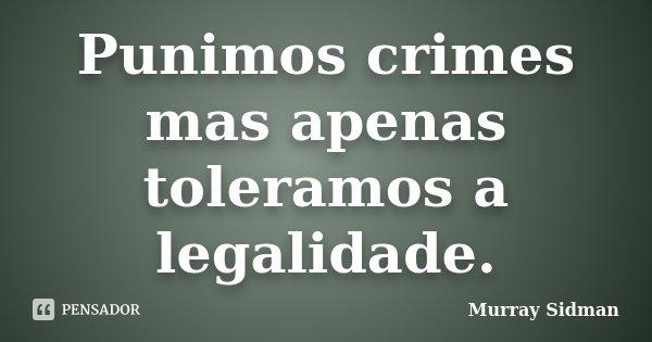 Punimos crimes mas apenas toleramos a legalidade.... Frase de Murray Sidman.