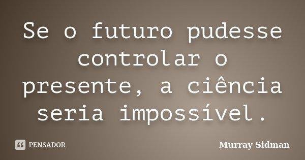 Se o futuro pudesse controlar o presente, a ciência seria impossível.... Frase de Murray Sidman.