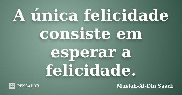 A única felicidade consiste em esperar a felicidade.... Frase de Muslah-Al-Din Saadi.
