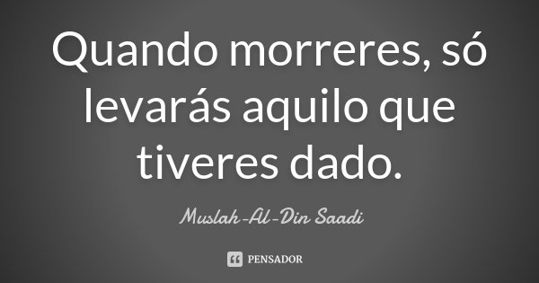 Quando morreres, só levarás aquilo que tiveres dado.... Frase de Muslah-Al-Din Saadi.