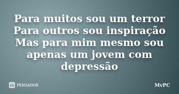 Para muitos sou um terror Para outros sou inspiração Mas para mim mesmo sou apenas um jovem com depressão... Frase de MvPC.