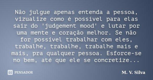 Não julgue apenas entenda a pessoa, vizualize como é possível para elas sair do 'judgement mood' e lutar por uma mente e coração melhor. Se não for possivel tra... Frase de M. V. Silva.