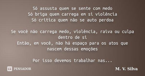 Só assusta quem se sente com medo Só briga quem carrega em si violência Só critica quem não se auto perdoa Se você não carrega medo, violência, raiva ou culpa d... Frase de M. V. Silva.
