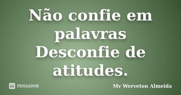 Não confie em palavras Desconfie de atitudes.... Frase de Mv Werveton Almeida.