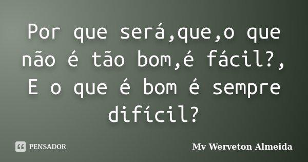 Por que será,que,o que não é tão bom,é fácil?, E o que é bom é sempre difícil?... Frase de Mv Werveton Almeida.