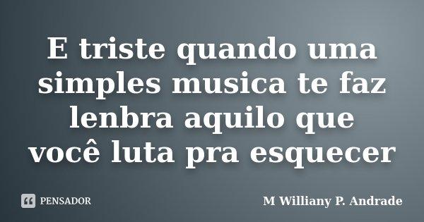 E triste quando uma simples musica te faz lenbra aquilo que você luta pra esquecer... Frase de Mª Williany P. Andrade.