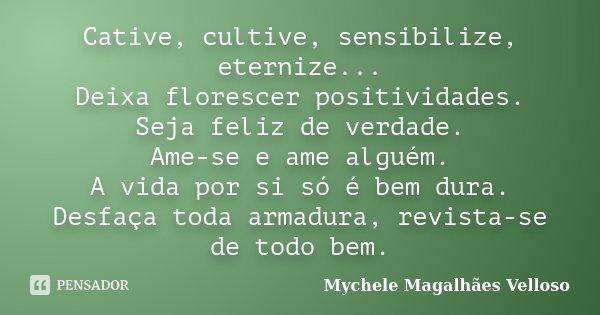 Cative, cultive, sensibilize, eternize... Deixa florescer positividades. Seja feliz de verdade. Ame-se e ame alguém. A vida por si só é bem dura. Desfaça toda a... Frase de Mychele Magalhães Velloso.