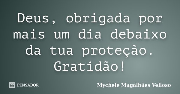 Um Agradecimento Por Cada Dia: Deus, Obrigada Por Mais Um Dia Debaixo... Mychele