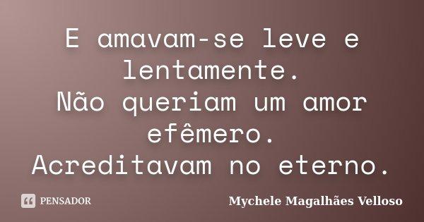 E amavam-se leve e lentamente. Não queriam um amor efêmero. Acreditavam no eterno.... Frase de Mychele Magalhães Velloso.