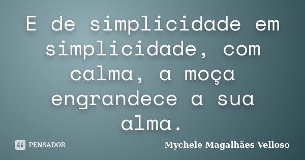 E de simplicidade em simplicidade, com calma, a moça engrandece a sua alma.... Frase de Mychele Magalhães Velloso.