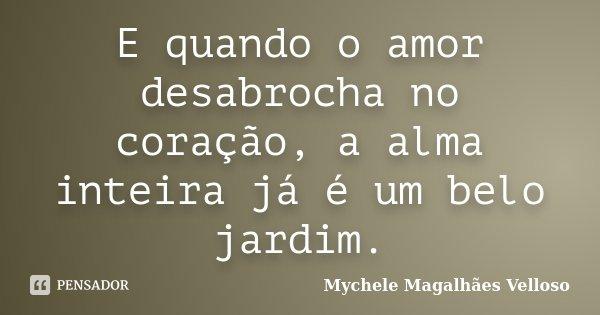 E quando o amor desabrocha no coração, a alma inteira já é um belo jardim.... Frase de Mychele Magalhães Velloso.