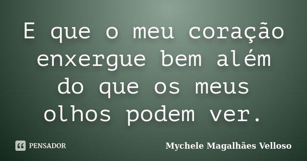 E que o meu coração enxergue bem além do que os meus olhos podem ver.... Frase de Mychele Magalhães Velloso.
