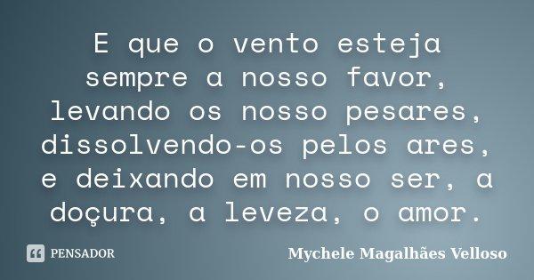E que o vento esteja sempre a nosso favor, levando os nosso pesares, dissolvendo-os pelos ares, e deixando em nosso ser, a doçura, a leveza, o amor.... Frase de Mychele Magalhães Velloso.