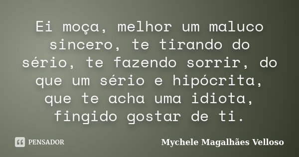 Ei moça, melhor um maluco sincero, te tirando do sério, te fazendo sorrir, do que um sério e hipócrita, que te acha uma idiota, fingido gostar de ti.... Frase de Mychele Magalhães Velloso.