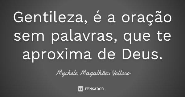 Gentileza, é a oração sem palavras, que te aproxima de Deus.... Frase de Mychele Magalhães Velloso.