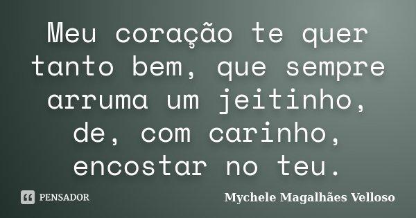 Meu coração te quer tanto bem, que sempre arruma um jeitinho, de, com carinho, encostar no teu.... Frase de Mychele Magalhães Velloso.