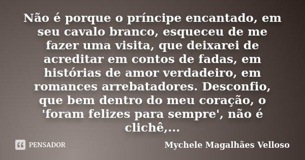 Não é porque o príncipe encantado, em seu cavalo branco, esqueceu de me fazer uma visita, que deixarei de acreditar em contos de fadas, em histórias de amor ver... Frase de Mychele Magalhães Velloso.