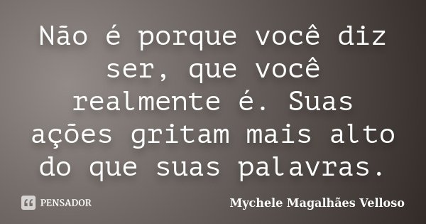 Não é porque você diz ser, que você realmente é. Suas ações gritam mais alto do que suas palavras.... Frase de Mychele Magalhães Velloso.