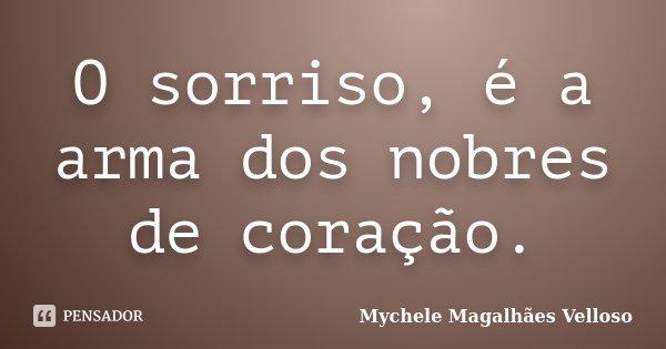 O sorriso, é a arma dos nobres de coração.... Frase de Mychele Magalhães Velloso.