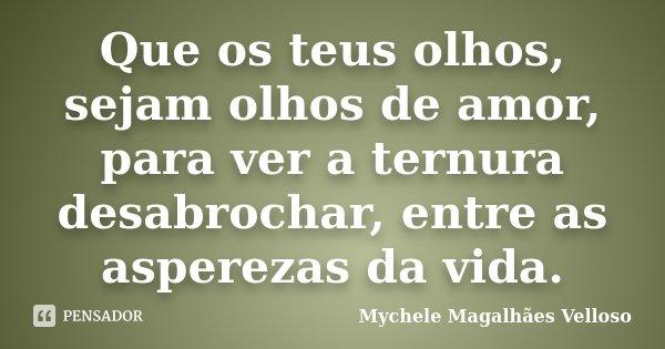 Que os teus olhos, sejam olhos de amor, para ver a ternura desabrochar, entre as asperezas da vida.... Frase de Mychele Magalhães Velloso.