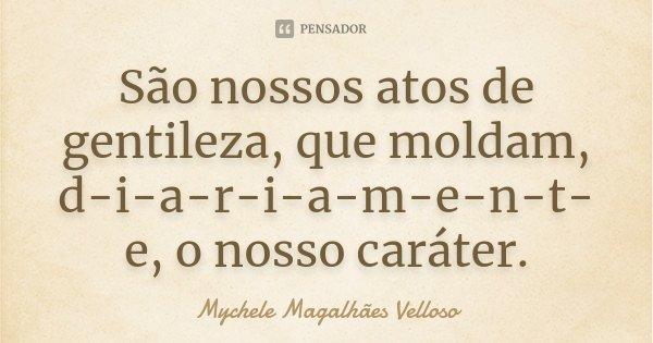 São nossos atos de gentileza, que moldam, d-i-a-r-i-a-m-e-n-t-e, o nosso caráter.... Frase de Mychele Magalhães Velloso.