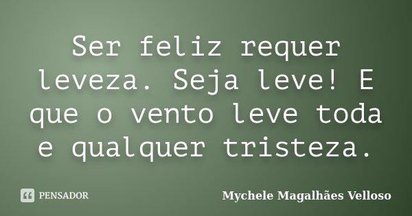 Ser feliz requer leveza. Seja leve! E que o vento leve toda e qualquer tristeza.... Frase de Mychele Magalhães Velloso.