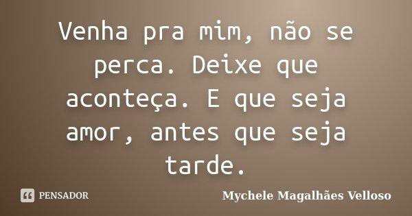 Venha pra mim, não se perca. Deixe que aconteça. E que seja amor, antes que seja tarde.... Frase de Mychele Magalhães Velloso.