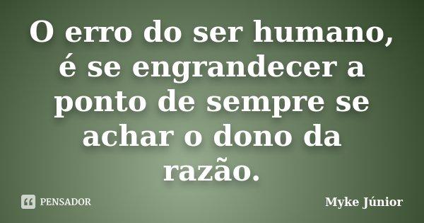 O erro do ser humano, é se engrandecer a ponto de sempre se achar o dono da razão.... Frase de Myke Júnior.