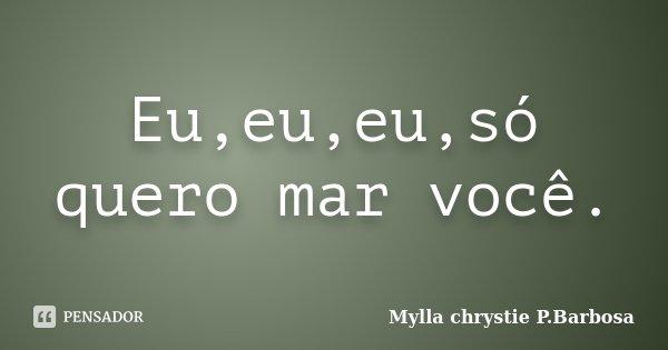 Eu,eu,eu,só quero mar você.... Frase de Mylla chrystie P.Barbosa.