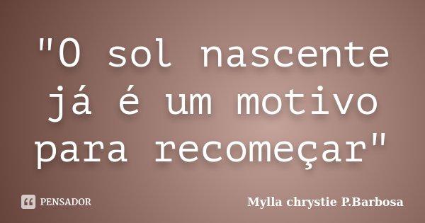 """""""O sol nascente já é um motivo para recomeçar""""... Frase de Mylla chrystie P.Barbosa."""