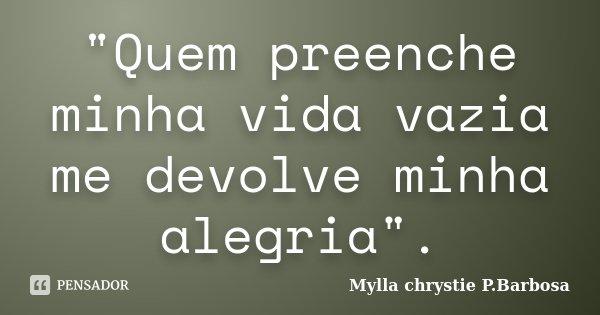 """""""Quem preenche minha vida vazia me devolve minha alegria"""".... Frase de Mylla chrystie P.Barbosa."""
