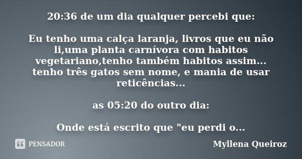 20:36 de um dia qualquer percebi que: Eu tenho uma calça laranja, livros que eu não li,uma planta carnívora com habitos vegetariano,tenho também habitos assim..... Frase de Myllena Queiroz.