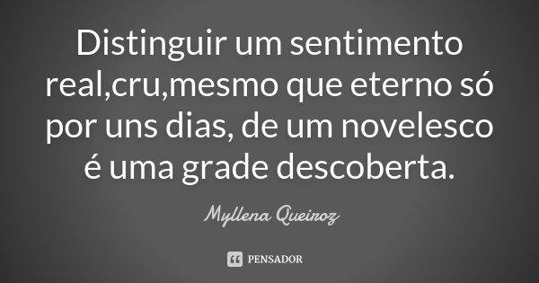 Distinguir um sentimento real,cru,mesmo que eterno só por uns dias, de um novelesco é uma grade descoberta.... Frase de Myllena Queiroz.