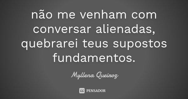não me venham com conversar alienadas, quebrarei teus supostos fundamentos.... Frase de Myllena Queiroz.