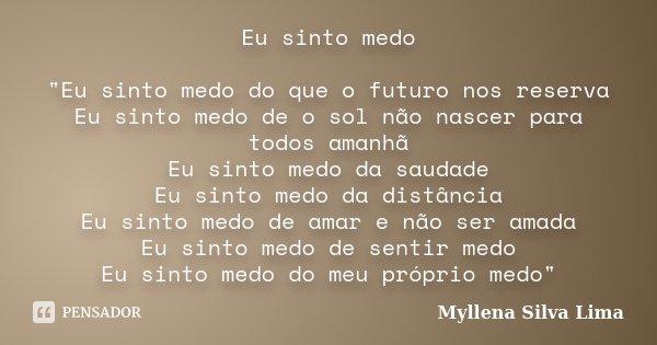 """Eu sinto medo """"Eu sinto medo do que o futuro nos reserva Eu sinto medo de o sol não nascer para todos amanhã Eu sinto medo da saudade Eu sinto medo da dist... Frase de Myllena Silva Lima."""