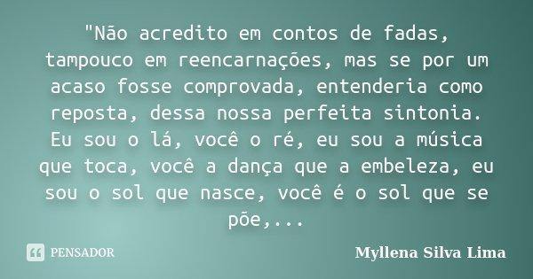 """""""Não acredito em contos de fadas, tampouco em reencarnações, mas se por um acaso fosse comprovada, entenderia como reposta, dessa nossa perfeita sintonia. ... Frase de Myllena Silva Lima."""