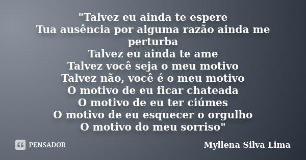"""""""Talvez eu ainda te espere Tua ausência por alguma razão ainda me perturba Talvez eu ainda te ame Talvez você seja o meu motivo Talvez não, você é o meu mo... Frase de Myllena Silva Lima."""