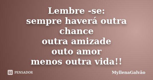 Lembre -se: sempre haverá outra chance outra amizade outo amor menos outra vida!!... Frase de MyllenaGalvão.