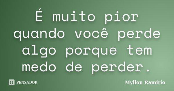 É muito pior quando você perde algo porque tem medo de perder.... Frase de Myllon Ramirio.