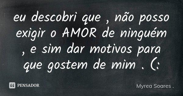 eu descobri que , não posso exigir o AMOR de ninguém , e sim dar motivos para que gostem de mim . (:... Frase de Myrea Soares ..