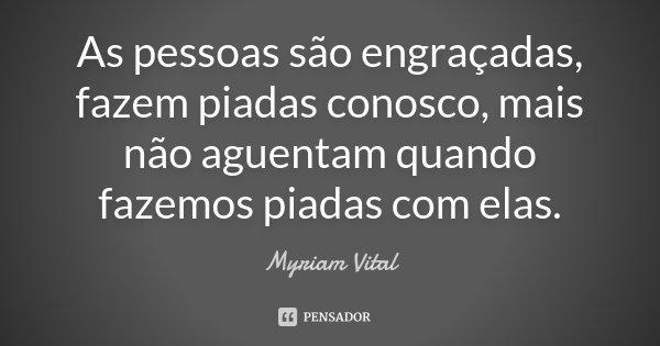 As pessoas são engraçadas, fazem piadas conosco, mais não aguentam quando fazemos piadas com elas.... Frase de Myriam Vital.