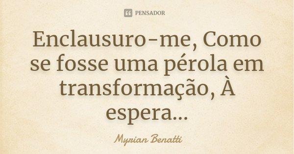 Enclausuro-me, Como se fosse uma pérola em transformação, À espera...... Frase de Myrian Benatti.