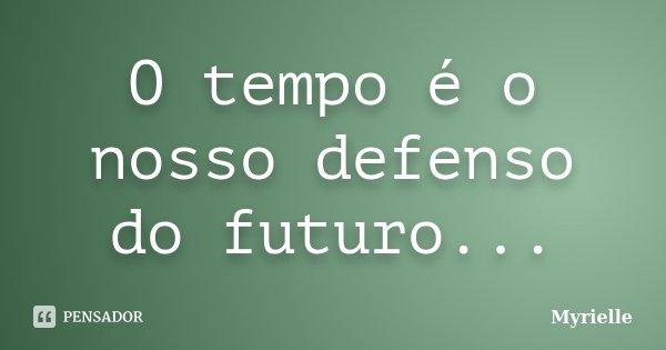O tempo é o nosso defenso do futuro...... Frase de Myrielle.