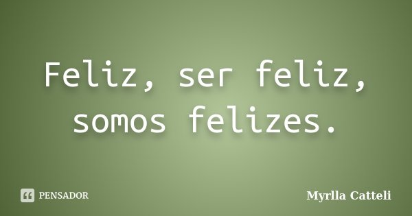 Feliz, ser feliz, somos felizes.... Frase de Myrlla Catteli.