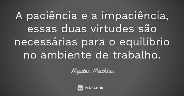 A paciência e a impaciência, essas duas virtudes são necessárias para o equilíbrio no ambiente de trabalho.... Frase de Myrtes Mathias.